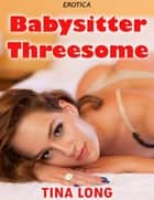 Erotica: Babysitter Threesome ebook by Tina Long