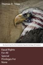 Equal Rights For All. Special Privileges For None. Re-Examining The Anti-Federalist Populist ebook by Thomas E. Vass