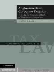 Anglo-American Corporate Taxation - Tracing the Common Roots of Divergent Approaches ebook by Steven A. Bank