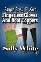 Simple Easy To Knit Fingerless Gloves And Boot Toppers ebook by Sally White