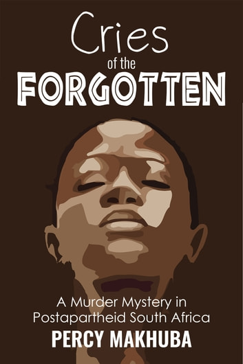 Cries of the Forgotten - A Murder Mystery of Postapartheid South Africa ebook by Percy Makhuba