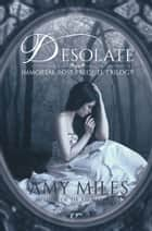 Desolate, Book I of the Immortal Rose Trilogy ebook by Amy Miles