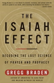 The Isaiah Effect - Decoding the Lost Science of Prayer and Prophecy ebook by Gregg Braden