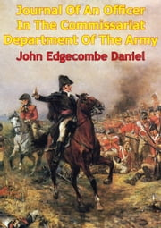 Journal Of An Officer In The Commissariat Department Of The Army - Comprising A Narrative Of The Campaigns Under The Duke Of Wellington, In Portugal, Spain, France, And The Netherlands ebook by John Edgecombe Daniel