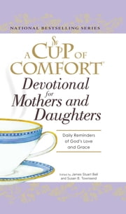 A Cup of Comfort Devotional for Mothers and Daughters - Daily Reminders of God's Love and Grace ebook by James Stuart Bell, Susan B Townsend