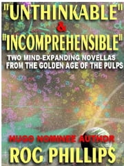 Unthinkable & Incomprehensible - Two Mind-Expanding Novellas From The Golden Age Of The Pulps ebook by Rog Phillips