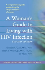 A Woman's Guide to Living with HIV Infection ebook by Robert T. Maupin Jr., MD FACOG,Rebecca A. Clark, MD PhD,Jill Hayes, PhD