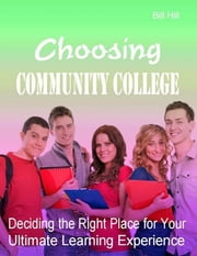 Choosing Community College - Deciding the Right Place for Your Ultimate Learning Experience ebook by Bill Hill