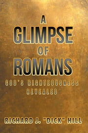 A Glimpse of Romans - God'S Righteousness Revealed ebook by Richard J. Hill