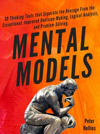 Mental Models - 30 Thinking Tools that Separate the Average From the Exceptional. Improved Decision-Making, Logical Analysis, and Problem-Solving. ebook by Peter Hollins