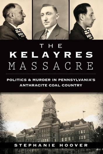 The Kelayres Massacre: Politics & Murder in Pennsylvania's Anthracite Coal Country ebook by Stephanie Hoover