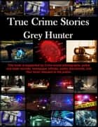 True Crime Stories ebook by Grey Hunter