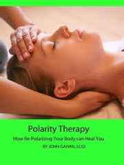 Polarity Therapy: How Re-Polarizing Your Body Can Heal You ebook by John Gahan, LCGI