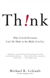 Think! - Why Crucial Decisions Can't Be Made in the Blink of an Eye ebook by Michael R. LeGault