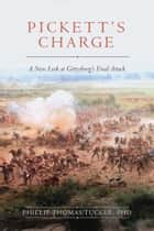Pickett's Charge - A New Look at Gettysburg's Final Attack ebook by Phillip Thomas Tucker