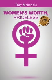 WOMEN'S WORTH, PRICELESS - Written by a Man, for Women Empowerment . . . ebook by Troy Mckenzie