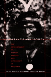 In Darkness and Secrecy - The Anthropology of Assault Sorcery and Witchcraft in Amazonia ebook by Neil L. Whitehead,Robin Wright,Johannes Wilbert,Silvia M. Vidal