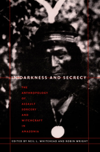In Darkness and Secrecy - The Anthropology of Assault Sorcery and Witchcraft in Amazonia ebook by Johannes Wilbert,Silvia M. Vidal