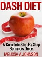 Dash Diet - A Complete Step By Step Beginner's Guide ebook by Melissa A Johnson