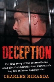 Deception: The true story of the international drug plot that brought down Australia's top law enforcer Mark Standen - The true story of the international drug plot that brought down Australia's top law enforcer Mark Standen ebook by Charles Miranda