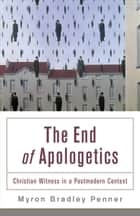 End of Apologetics, The - Christian Witness in a Postmodern Context ebook by Myron B. Penner