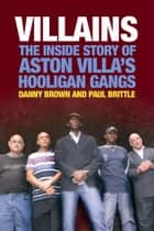 Villains - The Inside Story of Aston Villa's Hooligan Gangs ebook by Danny Brown, Paul Brittle