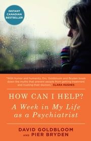 How Can I Help? - A Week in My Life as a Psychiatrist ebook by David Goldbloom, M.D., Pier Bryden,...