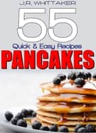 55 Quick & Easy Recipes Pancakes ebook by J. R. Whittaker