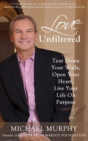 Love Unfiltered: How to Triumph Over Tragedy, Find Your Purpose & Live Your Dreams ebook by Michael Murphy
