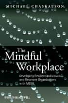 The Mindful Workplace - Developing Resilient Individuals and Resonant Organizations with MBSR ebook by Michael Chaskalson