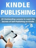 Kindle Publishing: 20 Outstanding Lessons to Learn the Secrets of Self-Publishing on Kindle eBook by Tom Smith