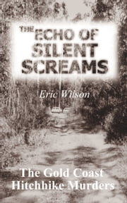 The Echo of Silent Screams: The Gold Coast Hitchhike Murders ebook by Eric Wilson