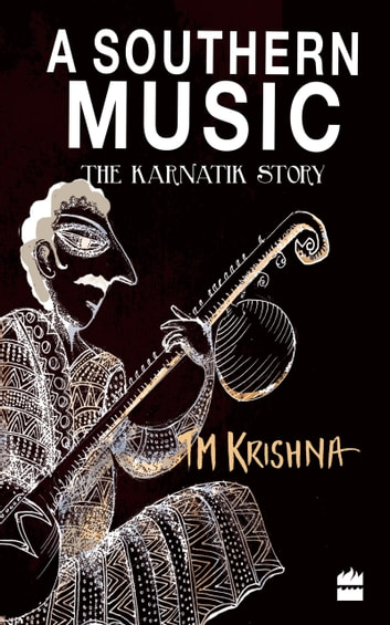 A Southern Music: Exploring the Karnatik Tradition ebook by T.M. Krishna