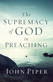 The Supremacy of God in Preaching ebook by John Piper