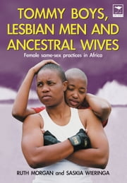 Tommy Boys, Lesbian Men, and Ancestral Wives - Female Same-Sex Practices in Africa ebook by Ruth Morgan, PhD,Saskia Wierenga