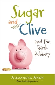 Sugar & Clive and the Bank Robbery ebook by Alexandra Amor
