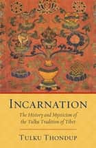 Incarnation - The History and Mysticism of the Tulku Tradition of Tibet ebook by Tulku Thondup