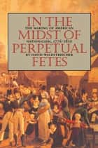 In the Midst of Perpetual Fetes - The Making of American Nationalism, 1776-1820 ebook by David Waldstreicher