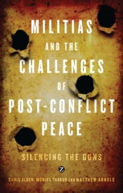 Militias and the Challenges of Post-Conflict Peace - Silencing the Guns ebook by Chris Alden, Monika Thakur, Matthew Arnold