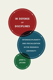 In Defense of Disciplines - Interdisciplinarity and Specialization in the Research University ebook by Jerry A. Jacobs
