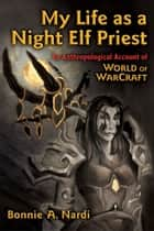 My Life as a Night Elf Priest - An Anthropological Account of World of Warcraft ebook by Bonnie Nardi