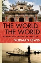 The World, the World - Memoirs of a Legendary Traveler ebook by Norman Lewis
