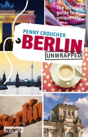 Berlin Unwrapped - The ultimate guide to a unique city ebook by Penny Croucher
