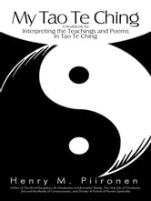 My Tao Te Ching - A Workbook for Interpreting the Teachings and Poems in Tao Te Ching ebook by Henry M. Piironen
