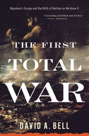The First Total War - Napoleon's Europe and the Birth of Warfare as We Know It ebook by David A. Bell