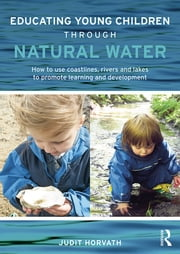 Educating Young Children through Natural Water - How to use coastlines, rivers and lakes to promote learning and development ebook by Judit Horvath