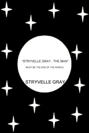 """Stryvelle Gray...The Man"" - Must Be the End of the World ebook by Stryvelle Gray"