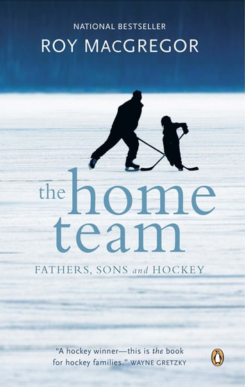 The Home Team - Fathers, Sons & Hockey ebook by Roy MacGregor