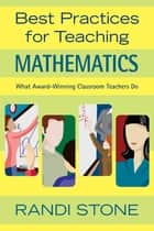 Best Practices for Teaching Mathematics - What Award-Winning Classroom Teachers Do ebook by Randi B. Stone