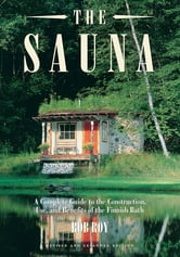 The Sauna: Revised and Expanded Edition A Complete Guide to the Construction, Use, and Benefits of the Finnish Bath - A Complete Guide to the Construction, Use, and Benefits of the Finnish Bath, 2nd Edition ebook by Rob Roy